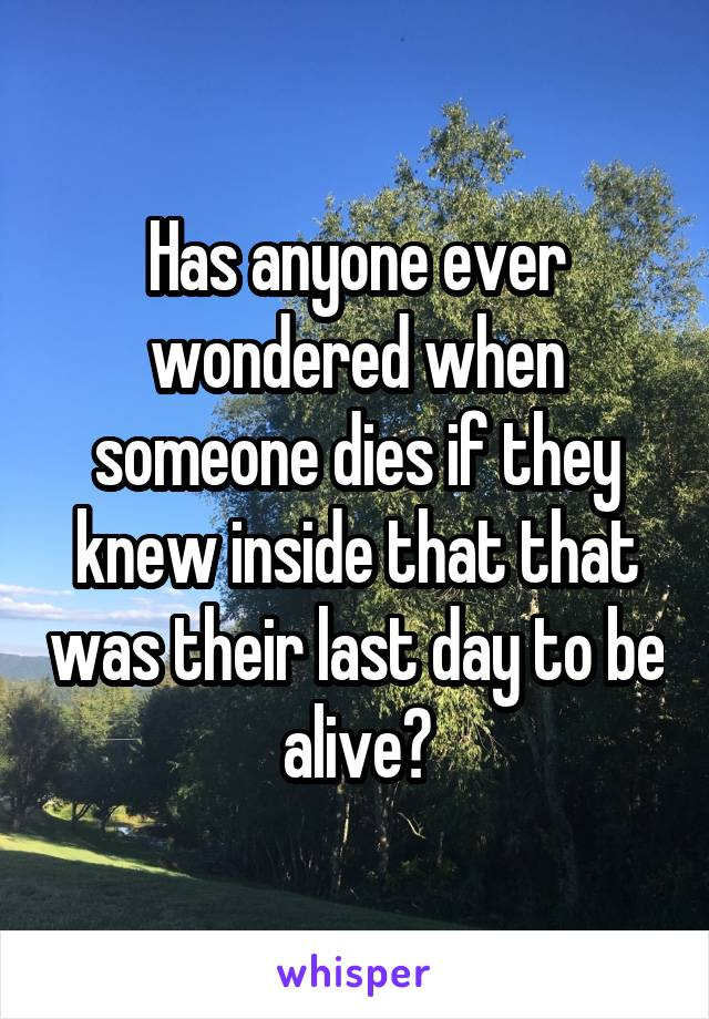 Has anyone ever wondered when someone dies if they knew inside that that was their last day to be alive?