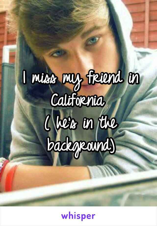 I miss my friend in California  ( he's in the background)