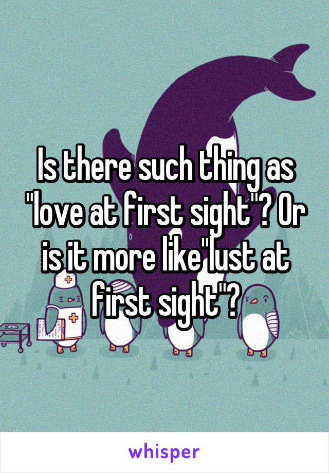 """Is there such thing as """"love at first sight""""? Or is it more like""""lust at first sight""""?"""