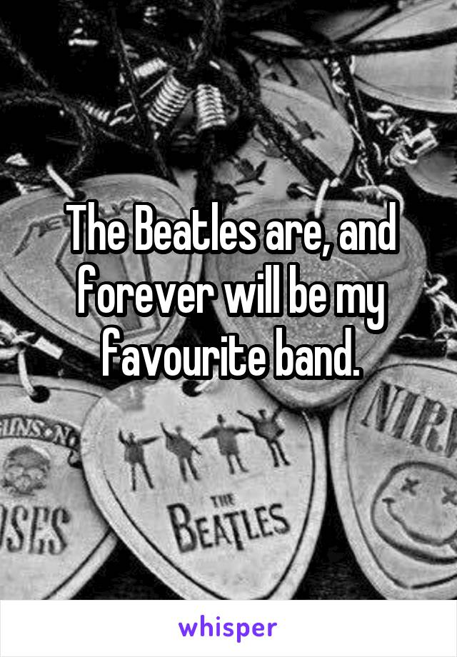 The Beatles are, and forever will be my favourite band.