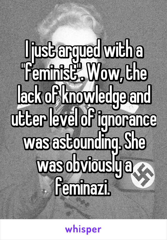"I just argued with a ""feminist"". Wow, the lack of knowledge and utter level of ignorance was astounding. She was obviously a feminazi."