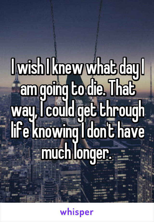 I wish I knew what day I am going to die. That way, I could get through life knowing I don't have much longer.