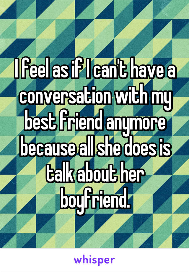 I feel as if I can't have a conversation with my best friend anymore because all she does is talk about her boyfriend.