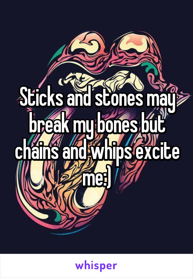 Sticks and stones may break my bones but chains and whips excite me:)
