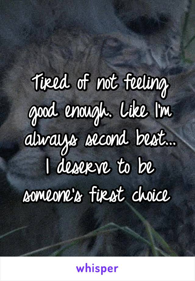 Tired of not feeling good enough. Like I'm always second best... I deserve to be someone's first choice