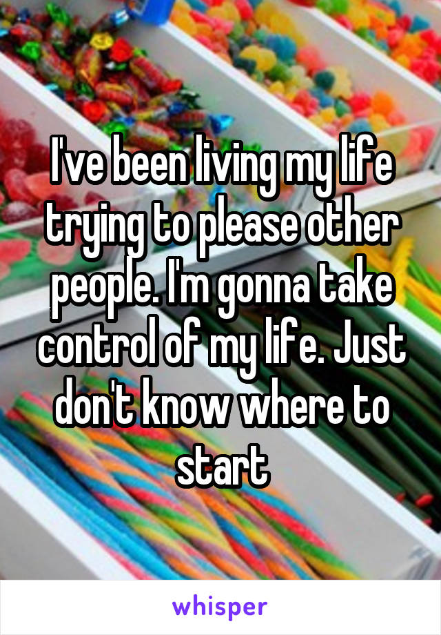 I've been living my life trying to please other people. I'm gonna take control of my life. Just don't know where to start