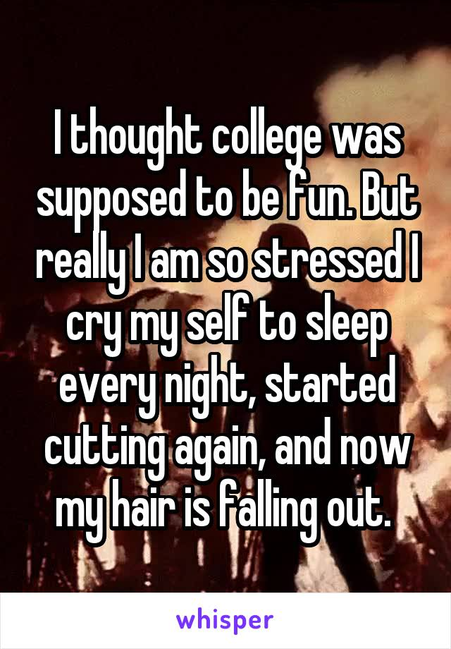 I thought college was supposed to be fun. But really I am so stressed I cry my self to sleep every night, started cutting again, and now my hair is falling out.