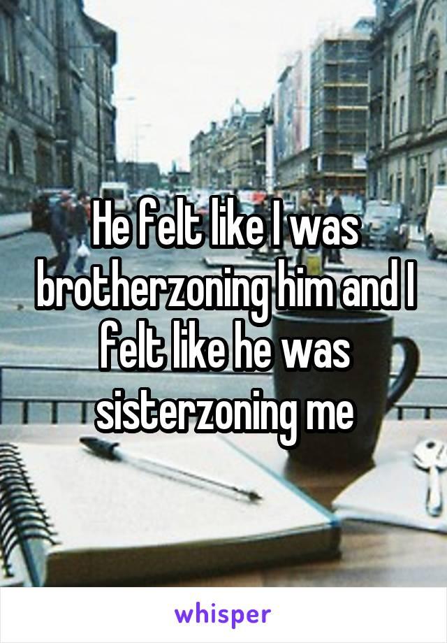 He felt like I was brotherzoning him and I felt like he was sisterzoning me