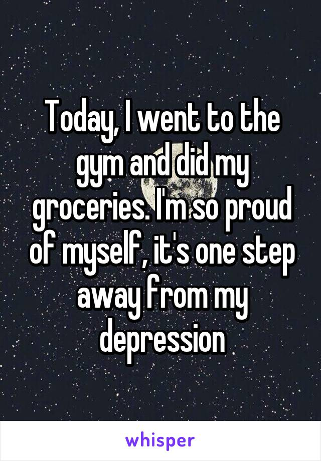 Today, I went to the gym and did my groceries. I'm so proud of myself, it's one step away from my depression