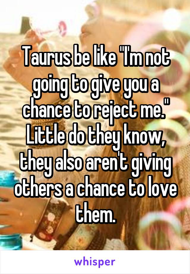 "Taurus be like ""I'm not going to give you a chance to reject me."" Little do they know, they also aren't giving others a chance to love them."