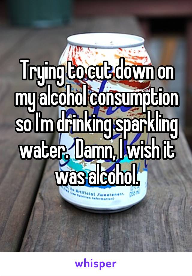 Trying to cut down on my alcohol consumption so I'm drinking sparkling water.  Damn, I wish it was alcohol.