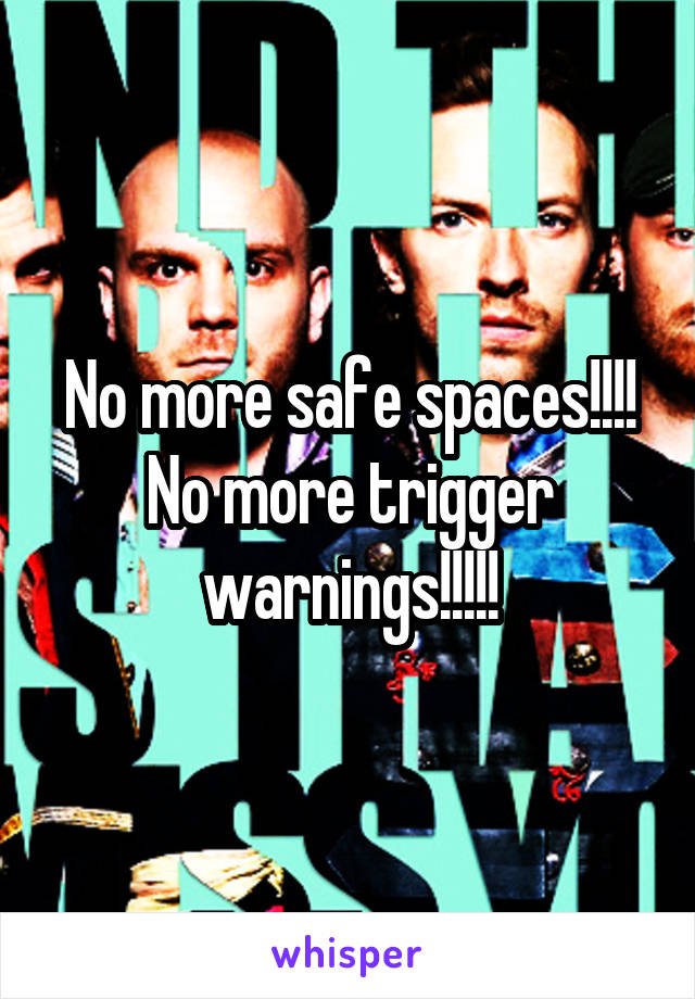 No more safe spaces!!!! No more trigger warnings!!!!!
