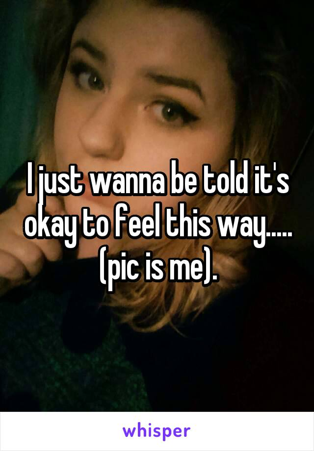 I just wanna be told it's okay to feel this way..... (pic is me).