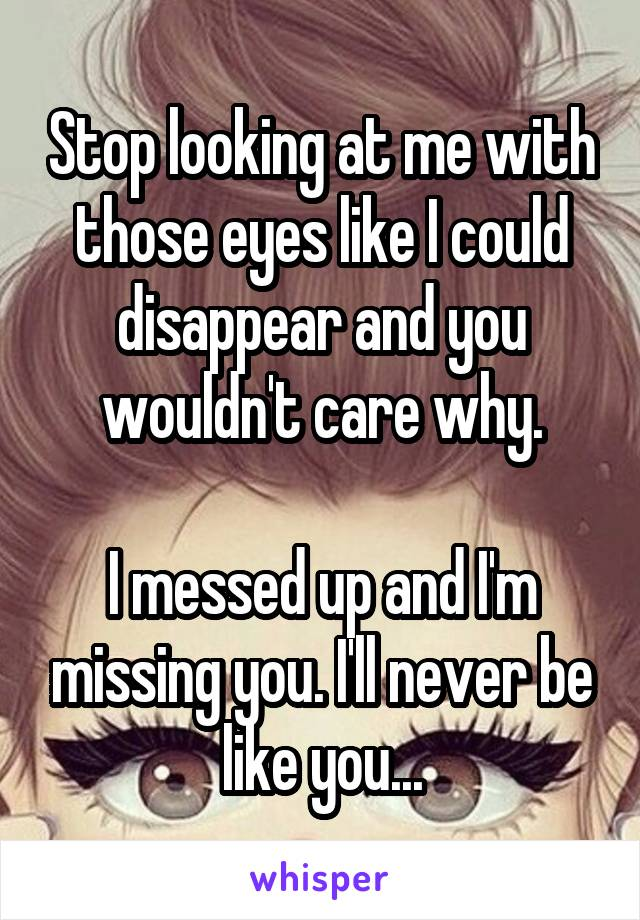 Stop looking at me with those eyes like I could disappear and you wouldn't care why.  I messed up and I'm missing you. I'll never be like you...