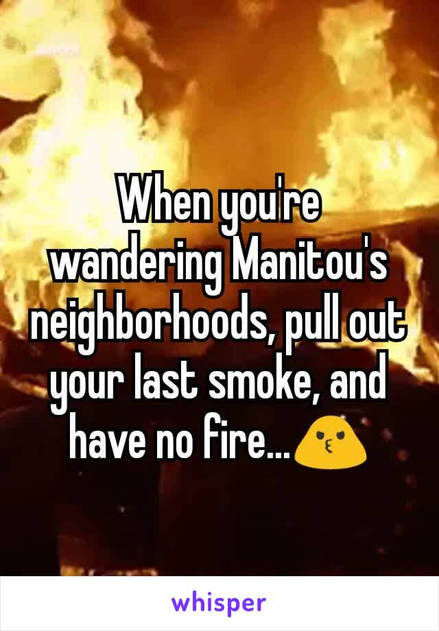 When you're wandering Manitou's neighborhoods, pull out your last smoke, and have no fire...🙎