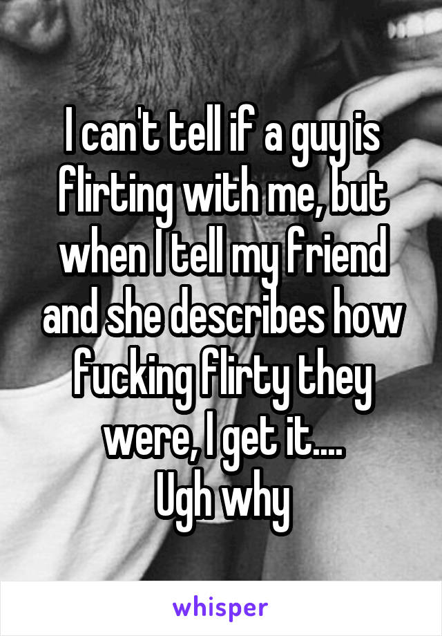 I can't tell if a guy is flirting with me, but when I tell my friend and she describes how fucking flirty they were, I get it.... Ugh why