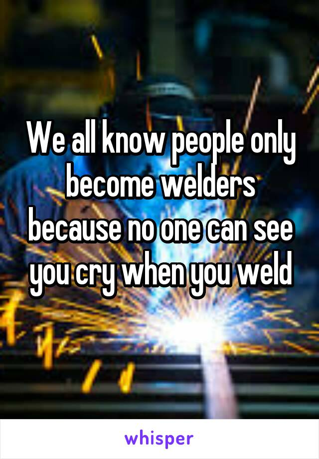 We all know people only become welders because no one can see you cry when you weld