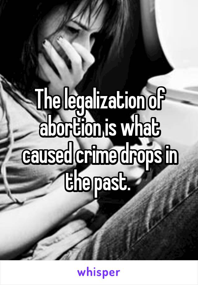 The legalization of abortion is what caused crime drops in the past.