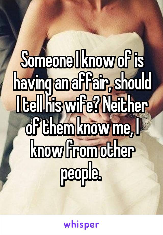 Someone I know of is having an affair, should I tell his wife? Neither of them know me, I know from other people.