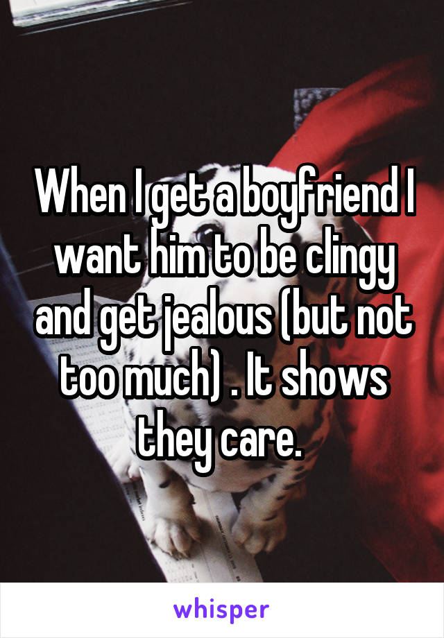 When I get a boyfriend I want him to be clingy and get jealous (but not too much) . It shows they care.
