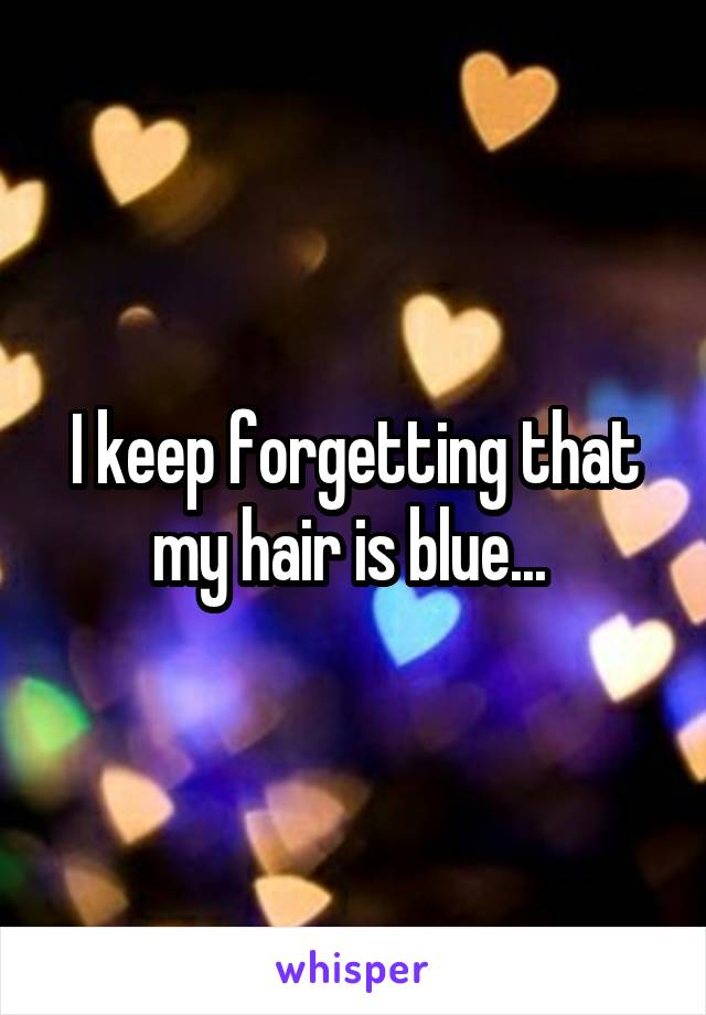 I keep forgetting that my hair is blue...
