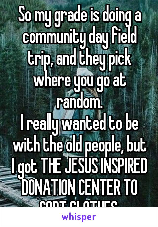 So my grade is doing a community day field trip, and they pick where you go at random. I really wanted to be with the old people, but I got THE JESUS INSPIRED DONATION CENTER TO SORT CLOTHES.