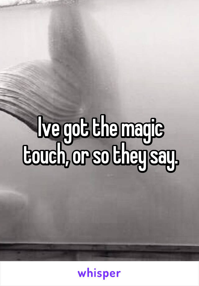 Ive got the magic touch, or so they say.