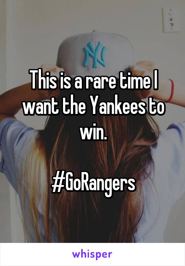 This is a rare time I want the Yankees to win.  #GoRangers