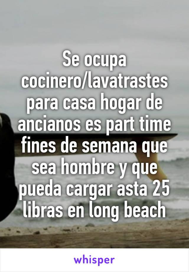 Se ocupa cocinero/lavatrastes para casa hogar de ancianos es part time fines de semana que sea hombre y que pueda cargar asta 25 libras en long beach