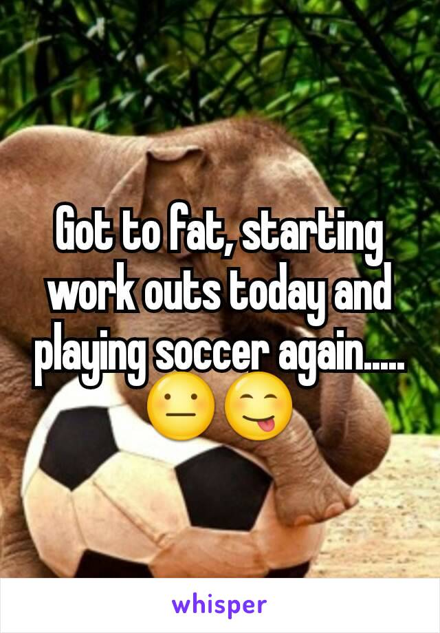 Got to fat, starting work outs today and playing soccer again.....😐😋