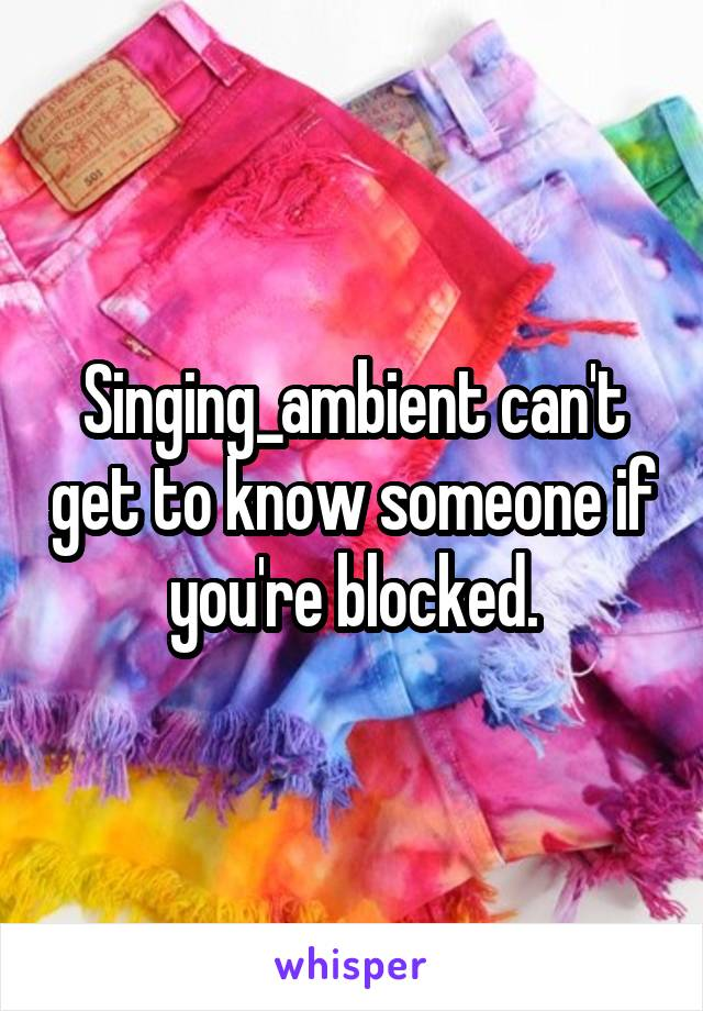 Singing_ambient can't get to know someone if you're blocked.