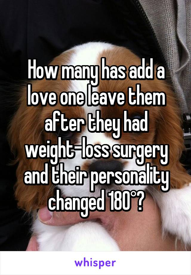 How many has add a love one leave them after they had weight-loss surgery and their personality changed 180°?