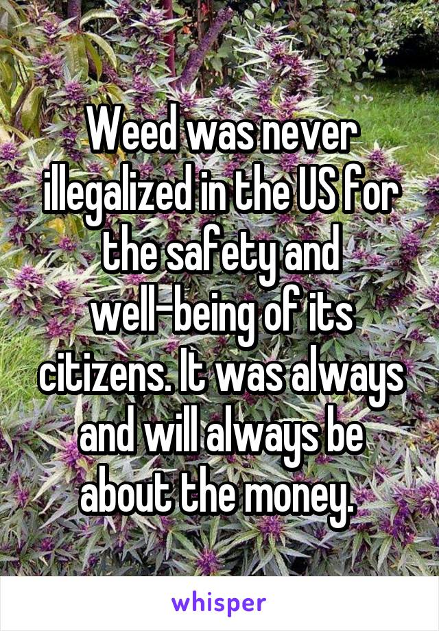 Weed was never illegalized in the US for the safety and well-being of its citizens. It was always and will always be about the money.