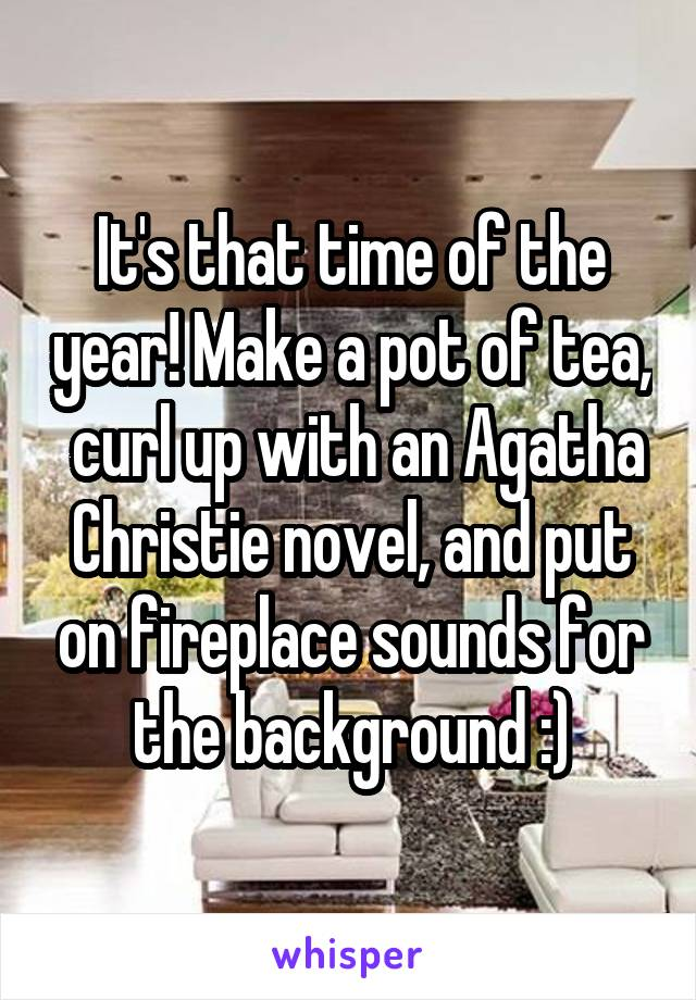 It's that time of the year! Make a pot of tea,  curl up with an Agatha Christie novel, and put on fireplace sounds for the background :)