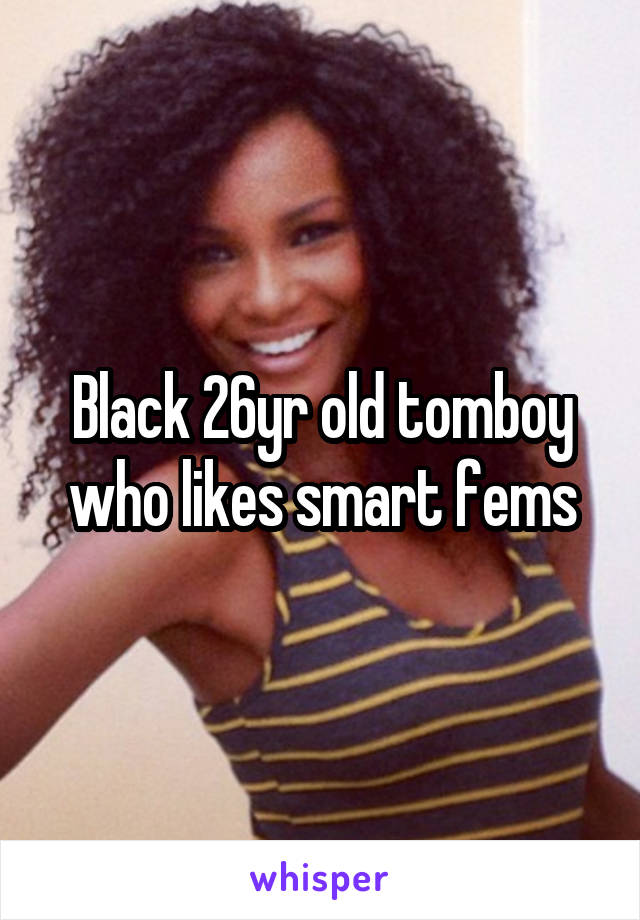 Black 26yr old tomboy who likes smart fems