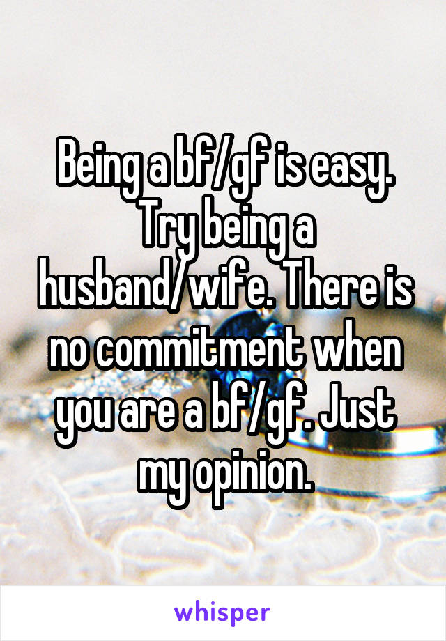 Being a bf/gf is easy. Try being a husband/wife. There is no commitment when you are a bf/gf. Just my opinion.