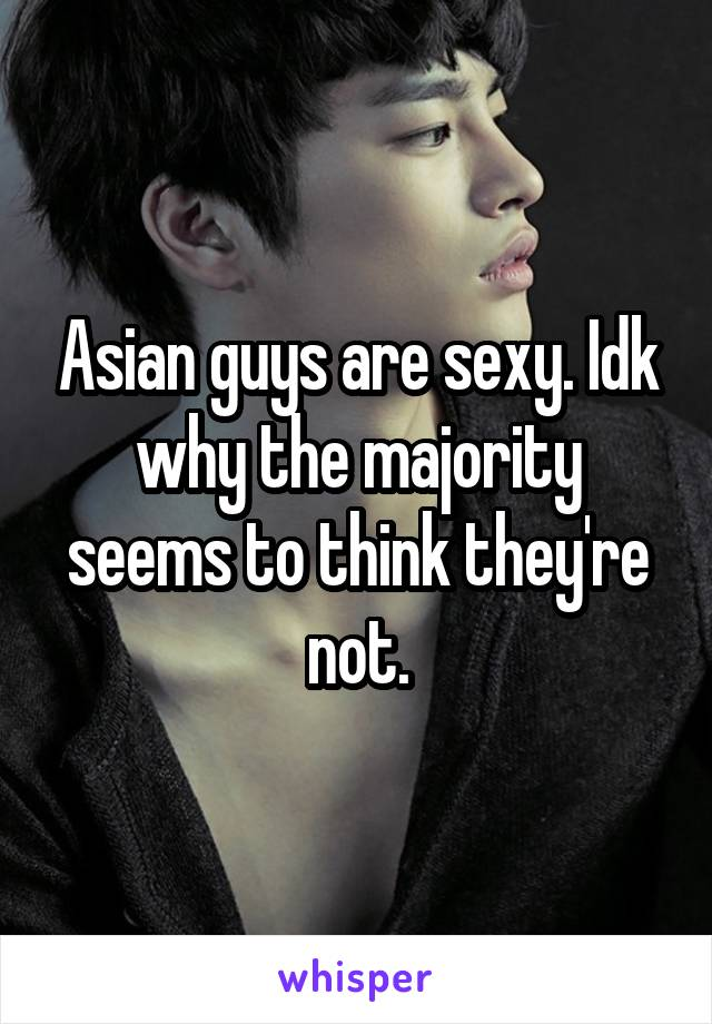 Asian guys are sexy. Idk why the majority seems to think they're not.