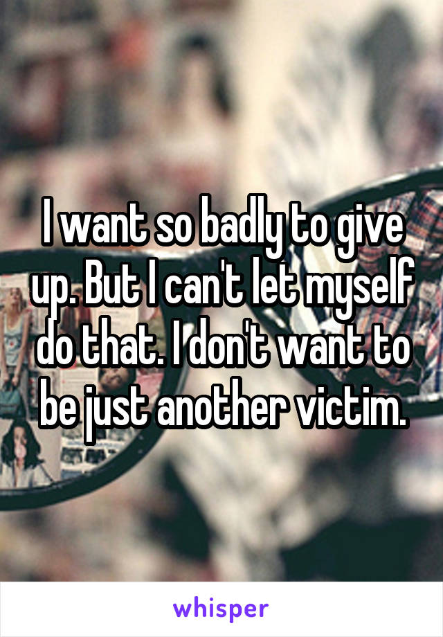 I want so badly to give up. But I can't let myself do that. I don't want to be just another victim.