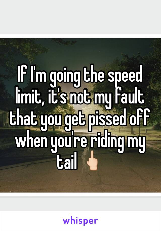 If I'm going the speed limit, it's not my fault that you get pissed off when you're riding my tail 🖕🏻