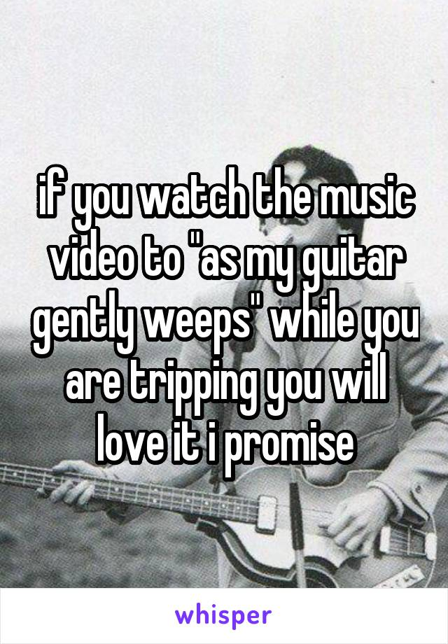 """if you watch the music video to """"as my guitar gently weeps"""" while you are tripping you will love it i promise"""