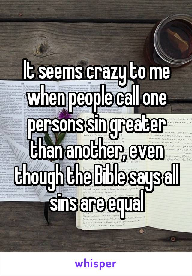 It seems crazy to me when people call one persons sin greater than another, even though the Bible says all sins are equal