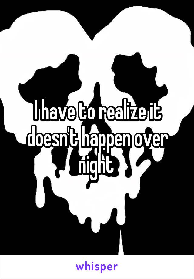 I have to realize it doesn't happen over night