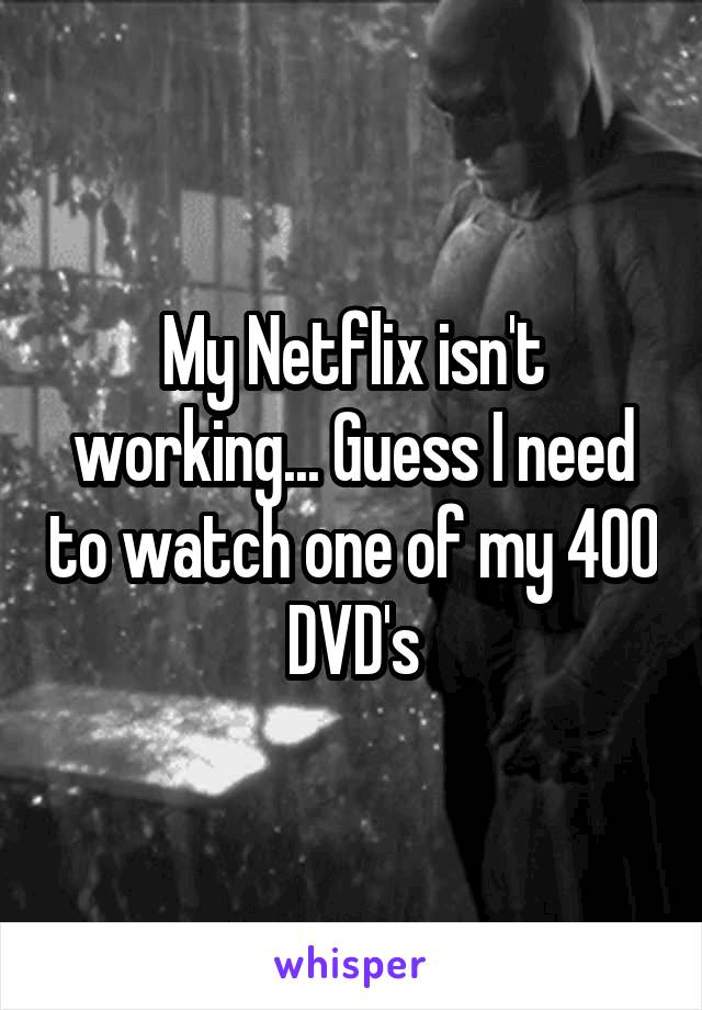 My Netflix isn't working... Guess I need to watch one of my 400 DVD's