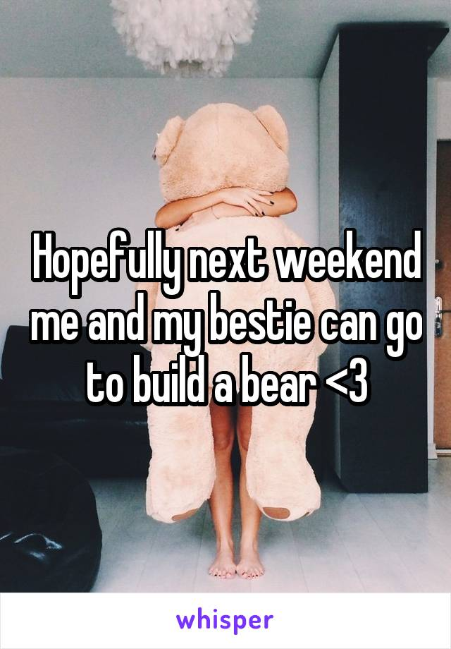 Hopefully next weekend me and my bestie can go to build a bear <3