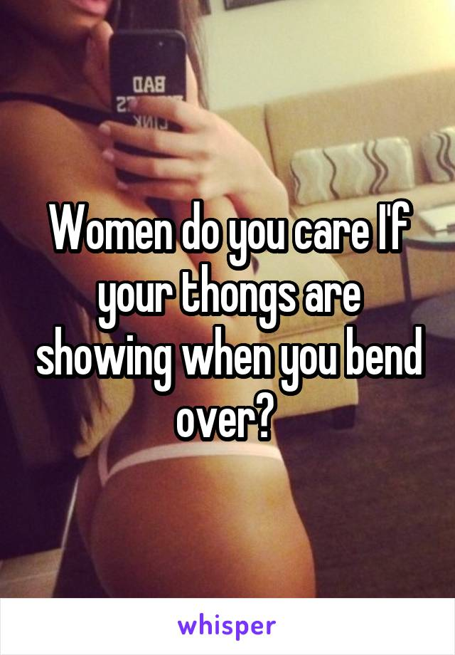 Women do you care I'f your thongs are showing when you bend over?
