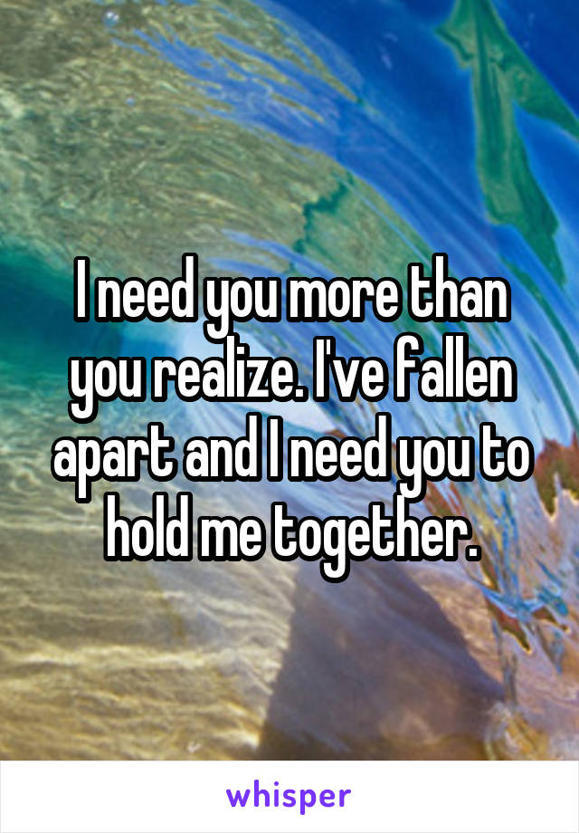 I need you more than you realize. I've fallen apart and I need you to hold me together.