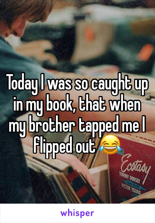 Today I was so caught up in my book, that when my brother tapped me I flipped out 😂
