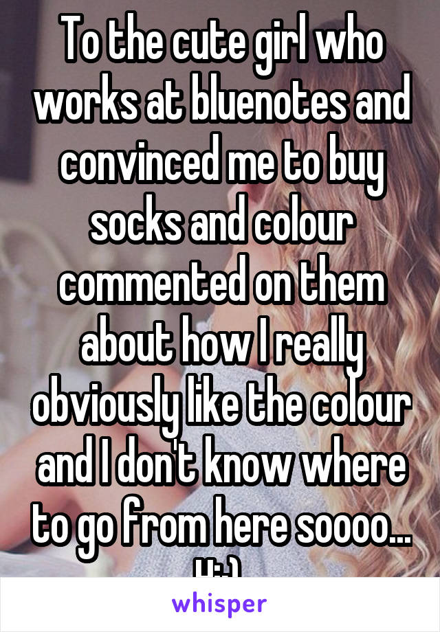 To the cute girl who works at bluenotes and convinced me to buy socks and colour commented on them about how I really obviously like the colour and I don't know where to go from here soooo... Hi:)