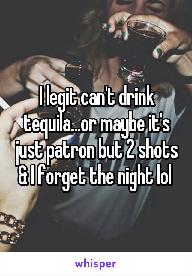 I legit can't drink tequila...or maybe it's just patron but 2 shots & I forget the night lol