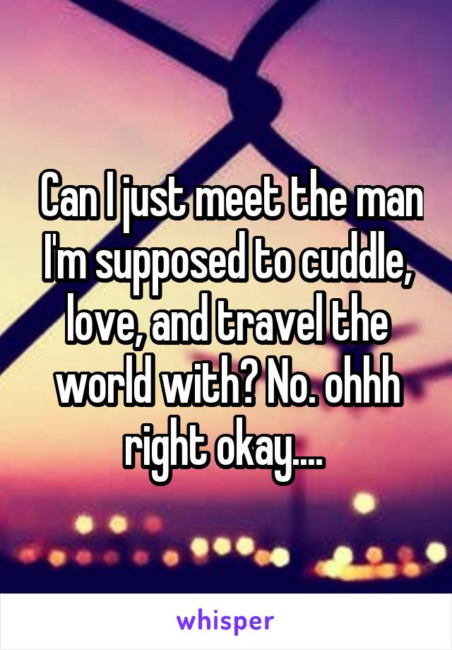 Can I just meet the man I'm supposed to cuddle, love, and travel the world with? No. ohhh right okay....